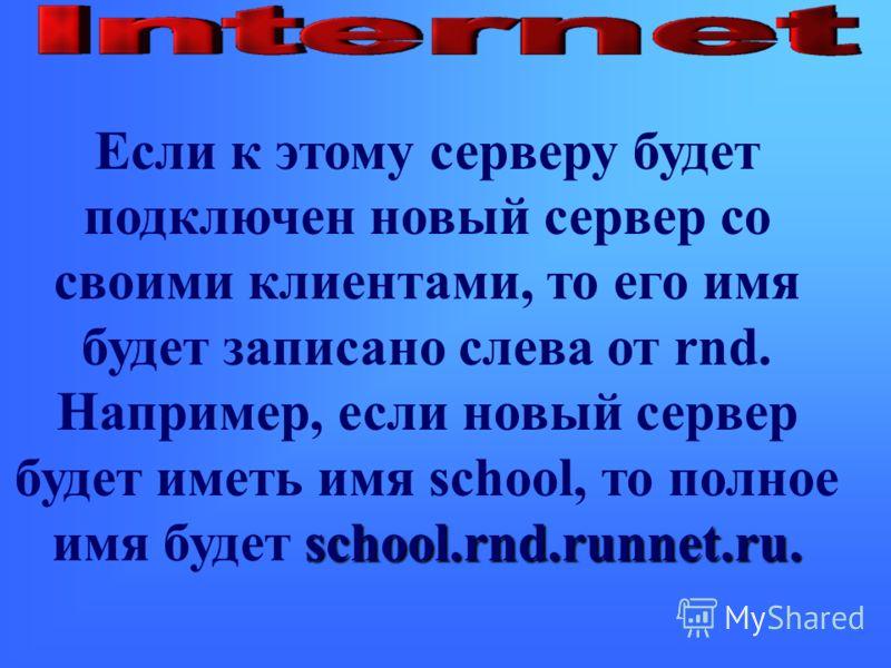 school.rnd.runnet.ru. Если к этому серверу будет подключен новый сервер со своими клиентами, то его имя будет записано слева от rnd. Например, если новый сервер будет иметь имя school, то полное имя будет school.rnd.runnet.ru.