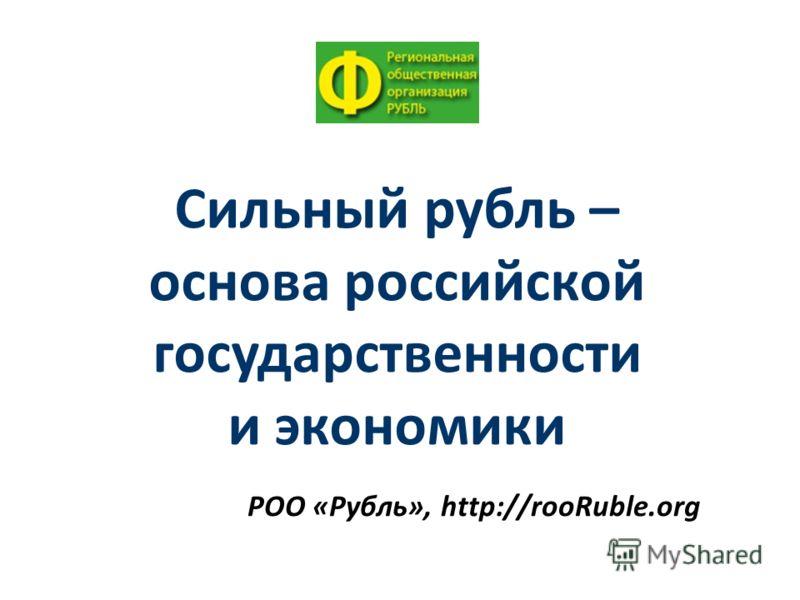 РОО «Рубль», http://rooRuble.org Сильный рубль – основа российской государственности и экономики
