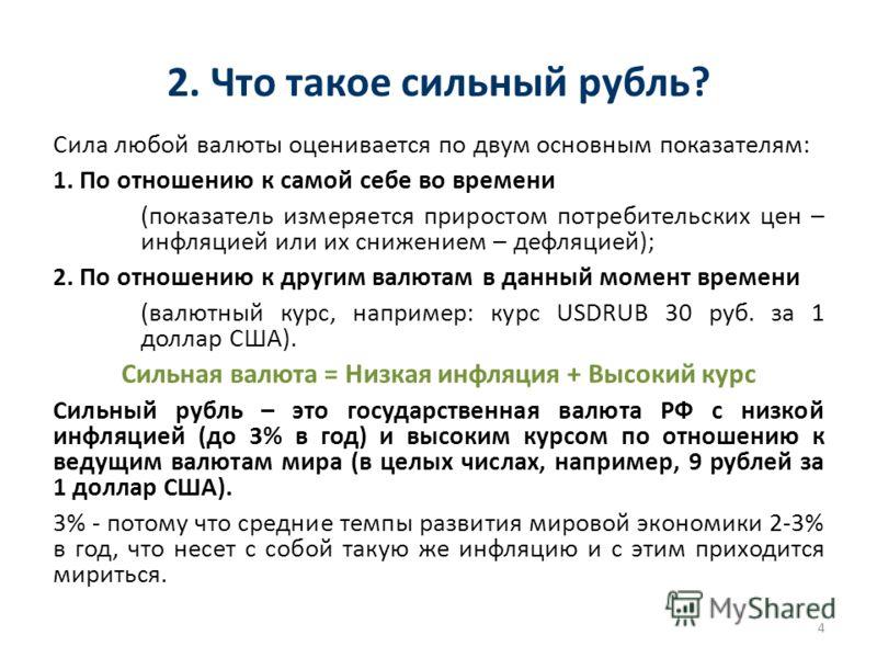 2. Что такое сильный рубль? Сила любой валюты оценивается по двум основным показателям: 1. По отношению к самой себе во времени (показатель измеряется приростом потребительских цен – инфляцией или их снижением – дефляцией); 2. По отношению к другим в