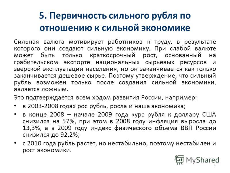 5. Первичность сильного рубля по отношению к сильной экономике Сильная валюта мотивирует работников к труду, в результате которого они создают сильную экономику. При слабой валюте может быть только краткосрочный рост, основанный на грабительском эксп
