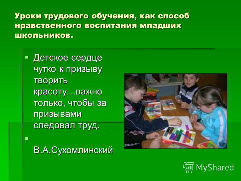 Уроки трудового обучения, как способ нравственного воспитания младших школьников. Детское сердце чутко к призыву творить красоту…важно только, чтобы за призывами следовал труд. Детское сердце чутко к призыву творить красоту…важно только, чтобы за при