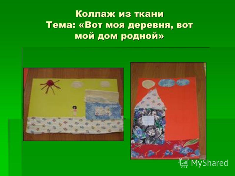 Коллаж из ткани Тема: «Вот моя деревня, вот мой дом родной»
