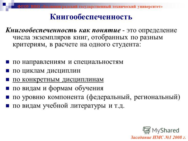 ФГОУ ВПО «Калининградский государственный технический университет» Книгообеспеченность как понятие - это определение числа экземпляров книг, отобранных по разным критериям, в расчете на одного студента: по направлениям и специальностям по циклам дисц