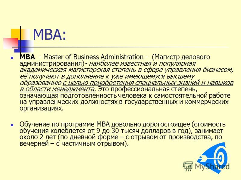 MBA: MBA - Master of Business Administration - (Магистр делового администрирования)- наиболее известная и популярная академическая магистерская степень в сфере управления бизнесом, её получают в дополнение к уже имеющемуся высшему образованию с целью