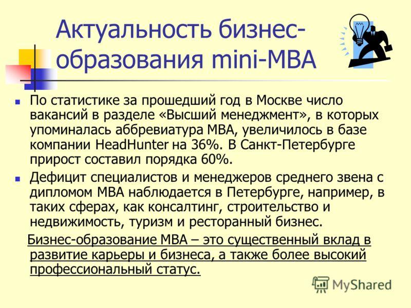 Актуальность бизнес- образования mini-MBA По статистике за прошедший год в Москве число вакансий в разделе «Высший менеджмент», в которых упоминалась аббревиатура МВА, увеличилось в базе компании HeadHunter на 36%. В Санкт-Петербурге прирост составил