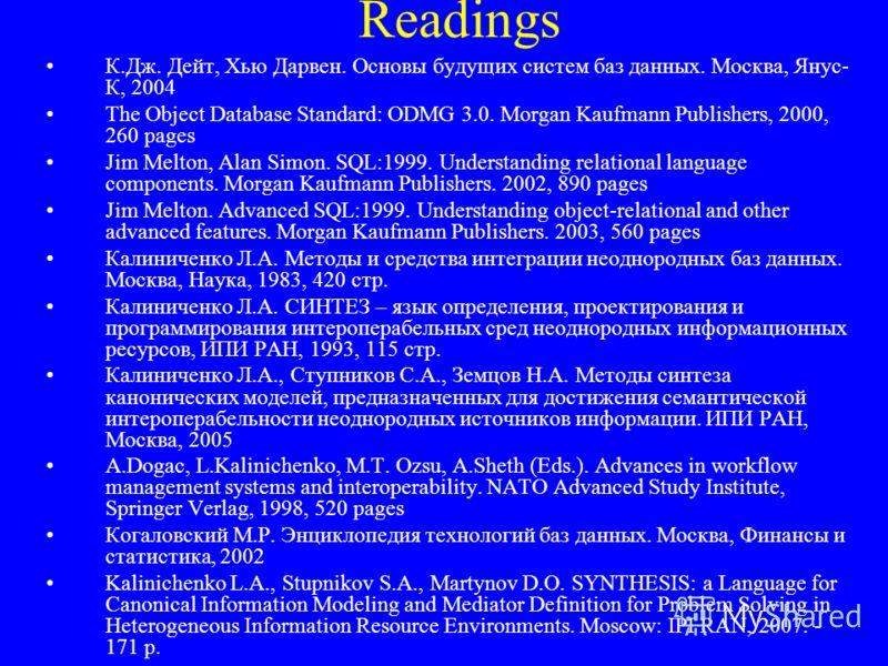 Readings К.Дж. Дейт, Хью Дарвен. Основы будущих систем баз данных. Москва, Янус- К, 2004 The Object Database Standard: ODMG 3.0. Morgan Kaufmann Publishers, 2000, 260 pages Jim Melton, Alan Simon. SQL:1999. Understanding relational language component