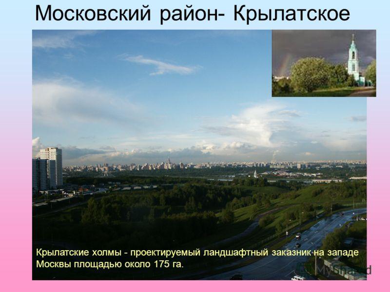 Московский район- Крылатское Крылатские холмы - проектируемый ландшафтный заказник на западе Москвы площадью около 175 га.