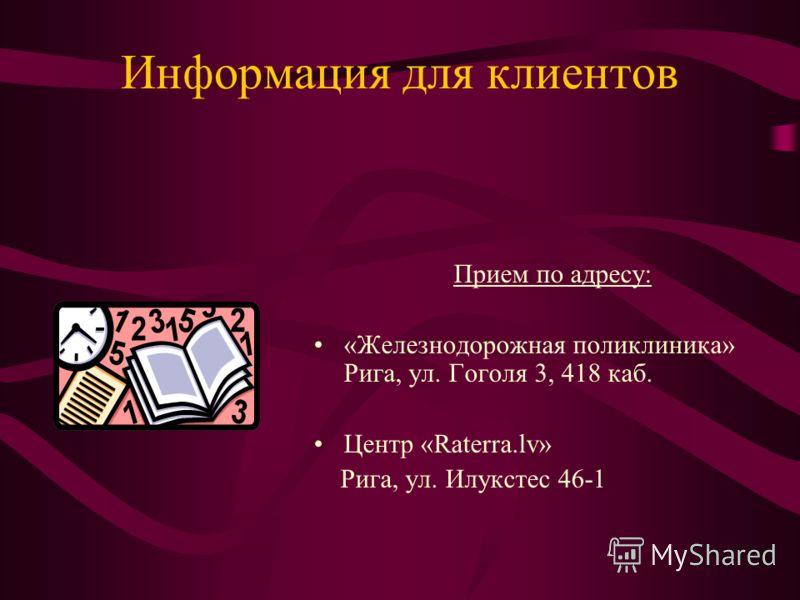 Информация для клиентов Прием по адресу: «Железнодорожная поликлиника» Рига, ул. Гоголя 3, 418 каб. Центр «Raterra.lv» Рига, ул. Илукстес 46-1