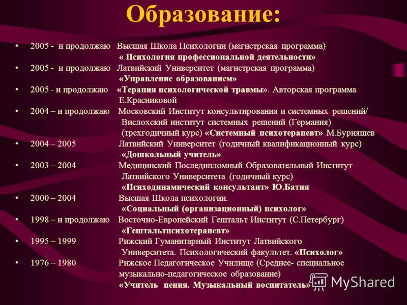 Образование: 2005 - и продолжаю Высшая Школа Психологии (магистрская программа) « Психология профессиональной деятельности» 2005 - и продолжаю Латвийский Университет (магистрская программа) «Управление образованием» 2005 - и продолжаю «Терапия психол