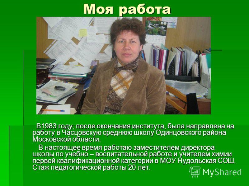 Моя работа В1983 году, после окончания института, была направлена на работу в Часцовскую среднюю школу Одинцовского района Московской области. В1983 году, после окончания института, была направлена на работу в Часцовскую среднюю школу Одинцовского ра