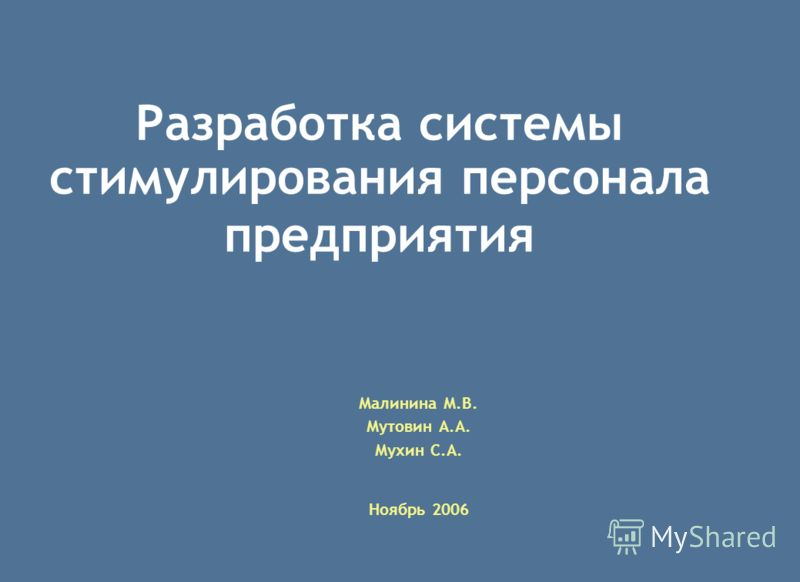 Малинина М.В. Мутовин А.А. Мухин С.А. Ноябрь 2006 Разработка системы стимулирования персонала предприятия