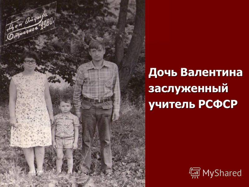 Дочь Валентина заслуженный учитель РСФСР
