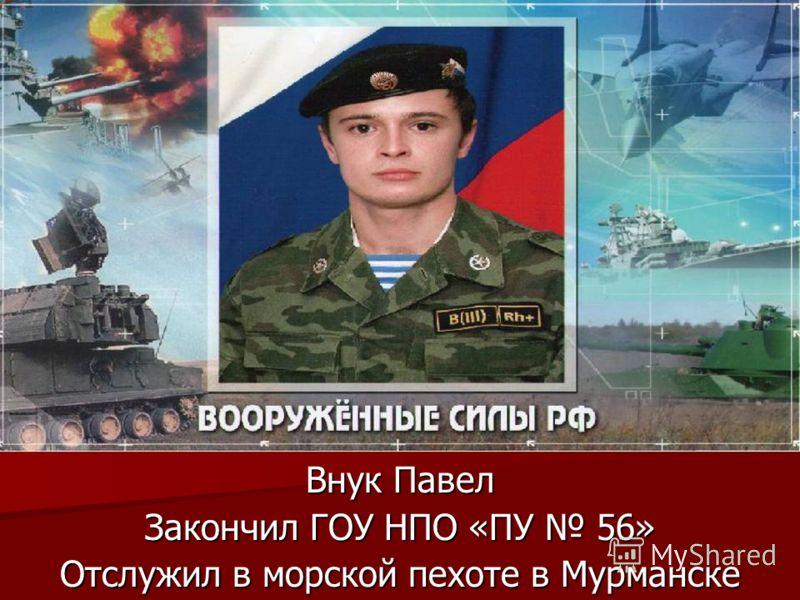 Внук Павел Закончил ГОУ НПО «ПУ 56» Отслужил в морской пехоте в Мурманске