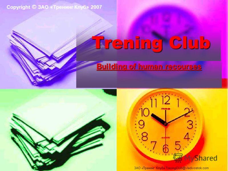 Building of human recourses Trening Club Trening Club ЗАО «Тренинг Клуб» TreningClub@vladivostok.com Copyright © ЗАО «Тренинг Клуб» 2007