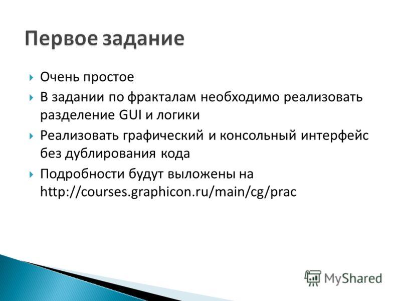 Очень простое В задании по фракталам необходимо реализовать разделение GUI и логики Реализовать графический и консольный интерфейс без дублирования кода Подробности будут выложены на http://courses.graphicon.ru/main/cg/prac