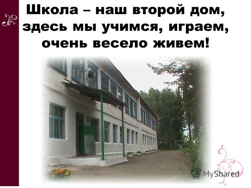 Школа – наш второй дом, здесь мы учимся, играем, очень весело живем!