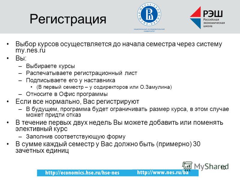 10 Регистрация Выбор курсов осуществляется до начала семестра через систему my.nes.ru Вы: –Выбираете курсы –Распечатываете регистрационный лист –Подписываете его у наставника (В первый семестр – у содиректоров или О.Замулина) –Относите в Офис програм