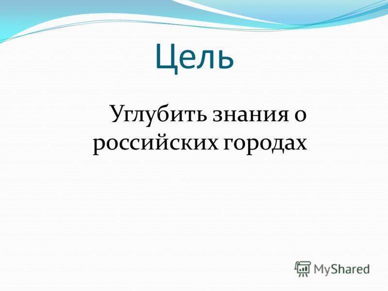 Цель Углубить знания о российских городах
