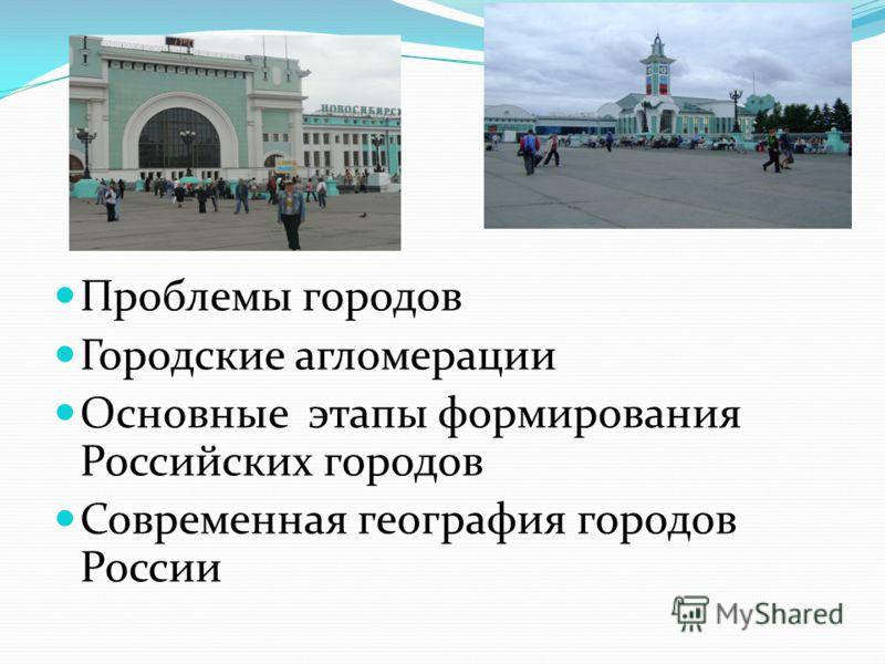 Проблемы городов Городские агломерации Основные этапы формирования Российских городов Современная география городов России