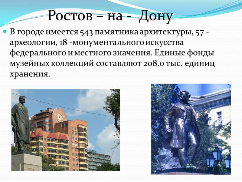 Ростов – на - Дону В городе имеется 543 памятника архитектуры, 57 - археологии, 18 -монументального искусства федерального и местного значения. Единые фонды музейных коллекций составляют 208.0 тыс. единиц хранения.