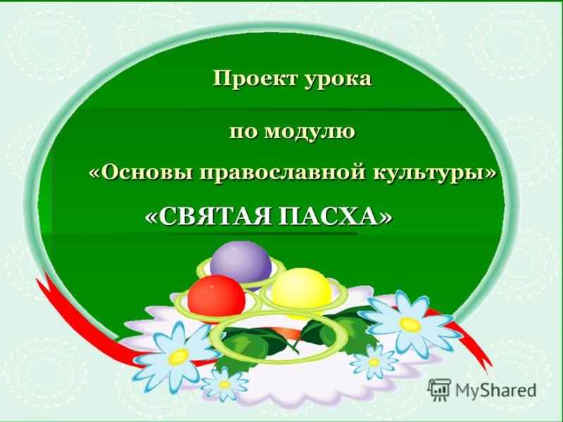 Проект урока по модулю «Основы православной культуры» «СВЯТАЯ ПАСХА»