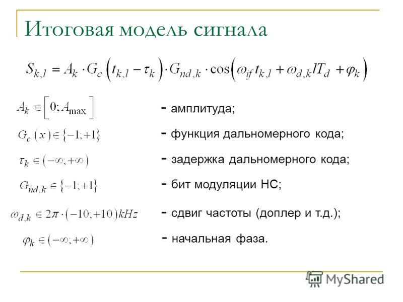 Итоговая модель сигнала - амплитуда; - функция дальномерного кода; - задержка дальномерного кода; - бит модуляции НС; - сдвиг частоты (доплер и т.д.); - начальная фаза.