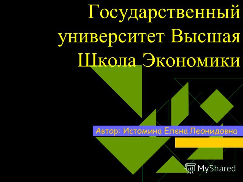 Государственный университет Высшая Школа Экономики Автор: Истомина Елена Леонидовна