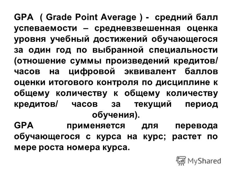 GPA ( Grade Point Average ) - средний балл успеваемости – средневзвешенная оценка уровня учебный достижений обучающегося за один год по выбранной специальности (отношение суммы произведений кредитов/ часов на цифровой эквивалент баллов оценки итогово
