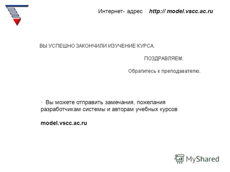 Интернет- адрес http:// model.vscc.ac.ru · Вы можете отправить замечания, пожелания разработчикам системы и авторам учебных курсов model.vscc.ac.ru