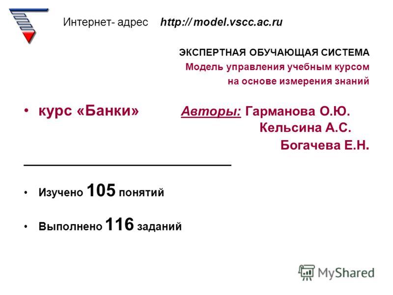 Интернет- адрес http:// model.vscc.ac.ru ЭКСПЕРТНАЯ ОБУЧАЮЩАЯ СИСТЕМА Модель управления учебным курсом на основе измерения знаний курс «Банки» Авторы: Гарманова О.Ю. Кельсина А.С. Богачева Е.Н. __________________________________ Изучено 105 понятий В