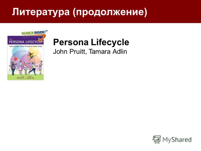 Литература (продолжение) Persona Lifecycle John Pruitt, Tamara Adlin