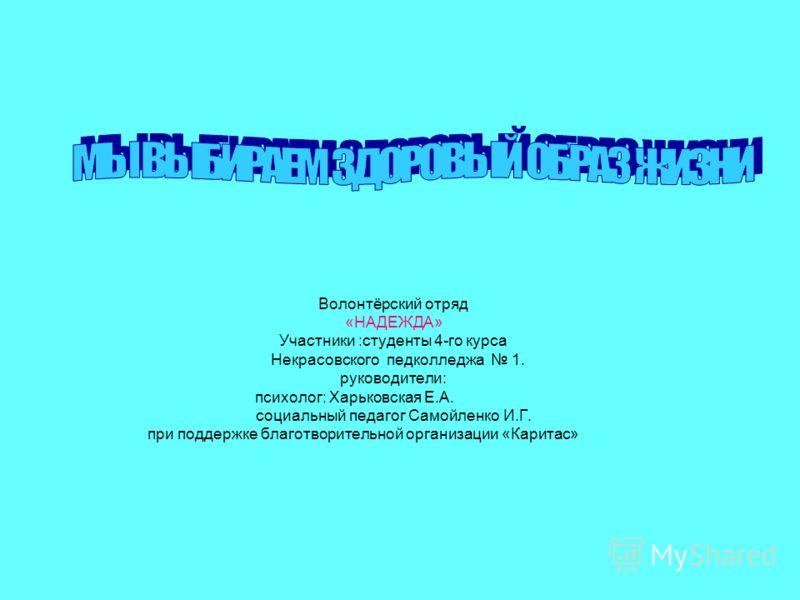 Волонтёрский отряд «НАДЕЖДА» Участники :студенты 4-го курса Некрасовского педколледжа 1. руководители: психолог: Харьковская Е.А. социальный педагог Самойленко И.Г. при поддержке благотворительной организации «Каритас»