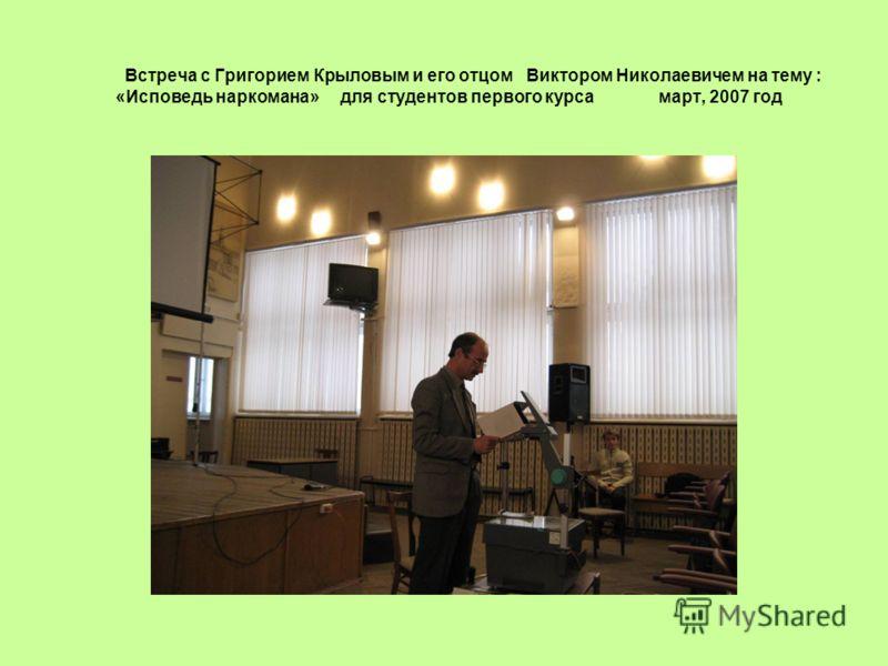 Встреча с Григорием Крыловым и его отцом Виктором Николаевичем на тему : «Исповедь наркомана» для студентов первого курса март, 2007 год