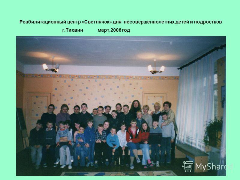 Реабилитационный центр «Светлячок» для несовершеннолетних детей и подростков г.Тихвин март,2006 год