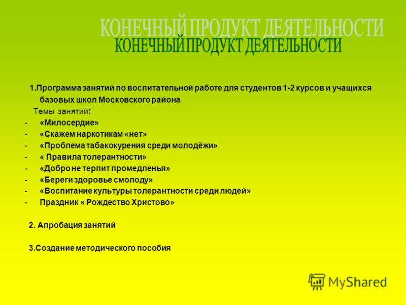 1.Программа занятий по воспитательной работе для студентов 1-2 курсов и учащихся базовых школ Московского района Темы занятий: -«Милосердие» -«Скажем наркотикам «нет» -«Проблема табакокурения среди молодёжи» -« Правила толерантности» -«Добро не терпи