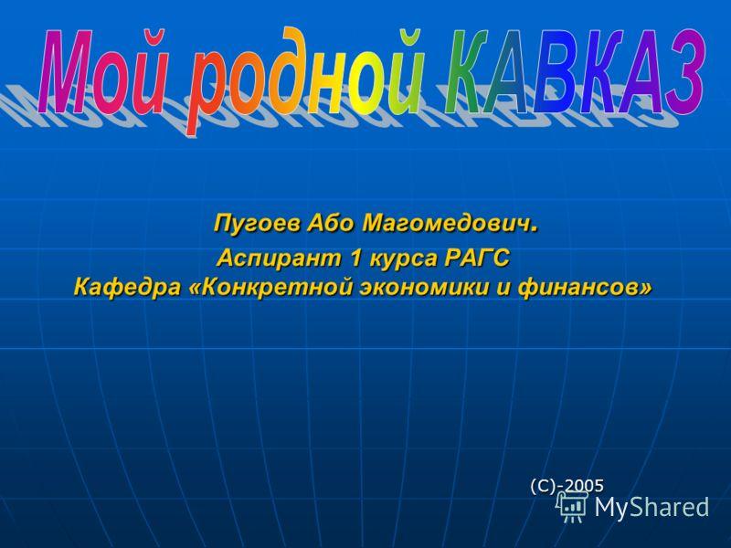 Пугоев Або Магомедович. Аспирант 1 курса РАГС Кафедра «Конкретной экономики и финансов» (С)-2005