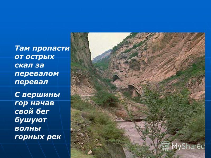 Там пропасти от острых скал за перевалом перевал С вершины гор начав свой бег бушуют волны горных рек