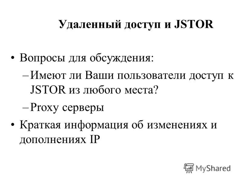 Удаленный доступ и JSTOR Вопросы для обсуждения: –Имеют ли Ваши пользователи доступ к JSTOR из любого места? –Proxy серверы Краткая информация об изменениях и дополнениях IP
