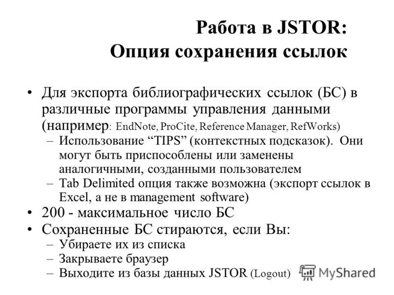 Работа в JSTOR: Опция сохранения ссылок Для экспорта библиографических ссылок (БС) в различные программы управления данными (например : EndNote, ProCite, Reference Manager, RefWorks) –Использование TIPS (контекстных подсказок). Они могут быть приспос