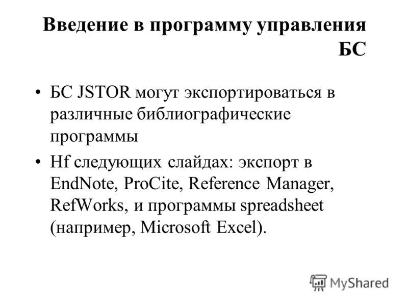 Введение в программу управления БС БС JSTOR могут экспортироваться в различные библиографические программы Нf следующих слайдах: экспорт в EndNote, ProCite, Reference Manager, RefWorks, и программы spreadsheet (например, Microsoft Excel).