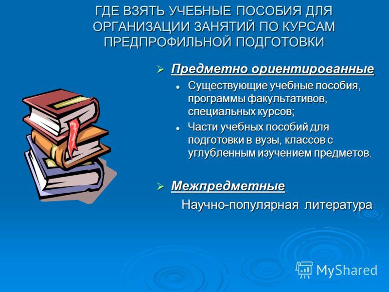 ГДЕ ВЗЯТЬ УЧЕБНЫЕ ПОСОБИЯ ДЛЯ ОРГАНИЗАЦИИ ЗАНЯТИЙ ПО КУРСАМ ПРЕДПРОФИЛЬНОЙ ПОДГОТОВКИ Предметно ориентированные Предметно ориентированные Существующие учебные пособия, программы факультативов, специальных курсов; Существующие учебные пособия, програм