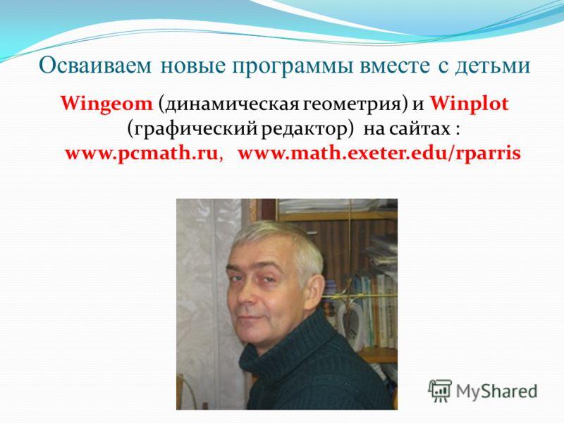 Осваиваем новые программы вместе с детьми Wingeom (динамическая геометрия) и Winplot (графический редактор) на сайтах : www.pcmath.ru, www.math.exeter.edu/rparris