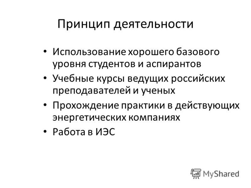 Принцип деятельности Использование хорошего базового уровня студентов и аспирантов Учебные курсы ведущих российских преподавателей и ученых Прохождение практики в действующих энергетических компаниях Работа в ИЭС