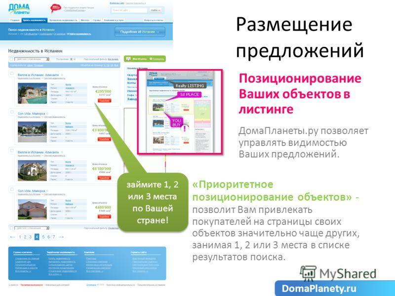 Размещение предложений Позиционирование Ваших объектов в листинге ДомаПланеты.ру позволяет управлять видимостью Ваших предложений. «Приоритетное позиционирование объектов» - позволит Вам привлекать покупателей на страницы своих объектов значительно ч