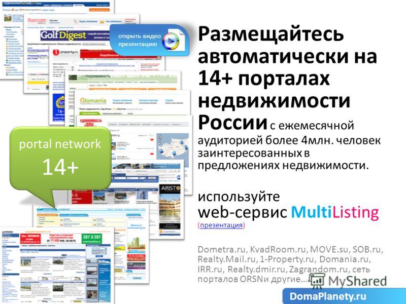 Размещайтесь автоматически на 14+ порталах недвижимости России с ежемесячной аудиторией более 4млн. человек заинтересованных в предложениях недвижимости. используйте web-сервис MultiListing (презентация)презентация Dometra.ru, KvadRoom.ru, MOVE.su, S