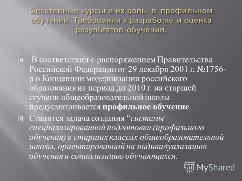 В соответствии с распоряжением Правительства Российской Федерации от 29 декабря 2001 г. 1756- р о Концепции модернизации российского образования на период до 2010 г. на старшей ступени общеобразовательной школы предусматривается профильное обучение.