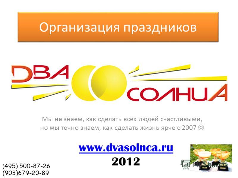 Организация праздников Мы не знаем, как сделать всех людей счастливыми, но мы точно знаем, как сделать жизнь ярче с 2007 www.dvasolnca.ru 2012 ( 495) 500-87-26 (903)679-20-89