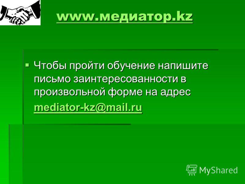 www.медиатор.kz www.медиатор.kz Чтобы пройти обучение напишите письмо заинтересованности в произвольной форме на адрес mediator-kz@mail.ru Чтобы пройти обучение напишите письмо заинтересованности в произвольной форме на адрес mediator-kz@mail.ru medi