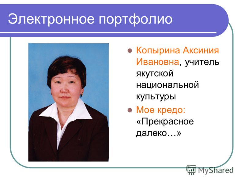 Электронное портфолио Копырина Аксиния Ивановна, учитель якутской национальной культуры Мое кредо: «Прекрасное далеко…»