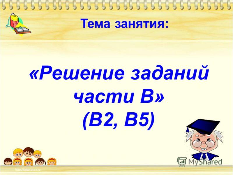 «Решение заданий части В» (В2, В5) Тема занятия: